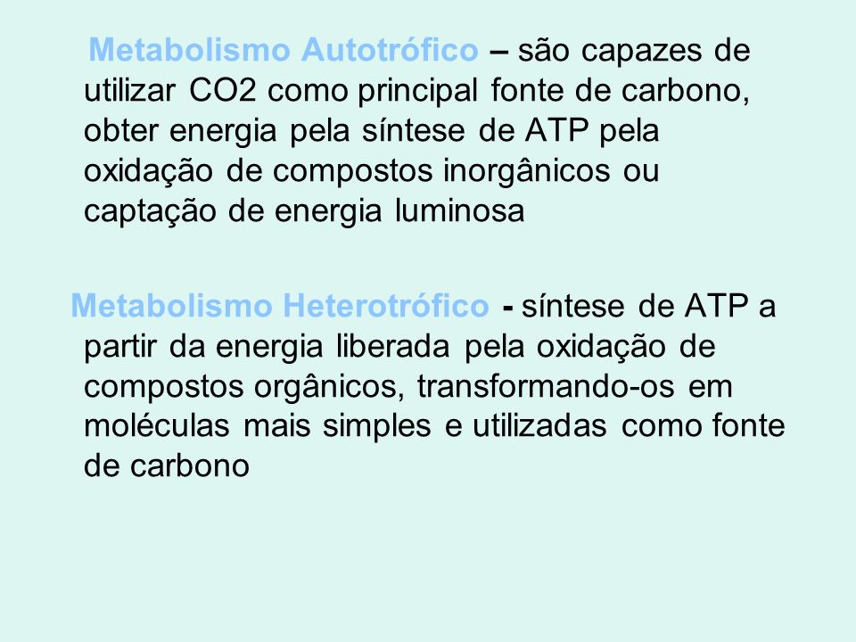 Metabolismo Autotrófico – são capazes de utilizar CO2 como principal fonte de carbono, obter energia pela síntese de ATP pela oxidação de compostos in