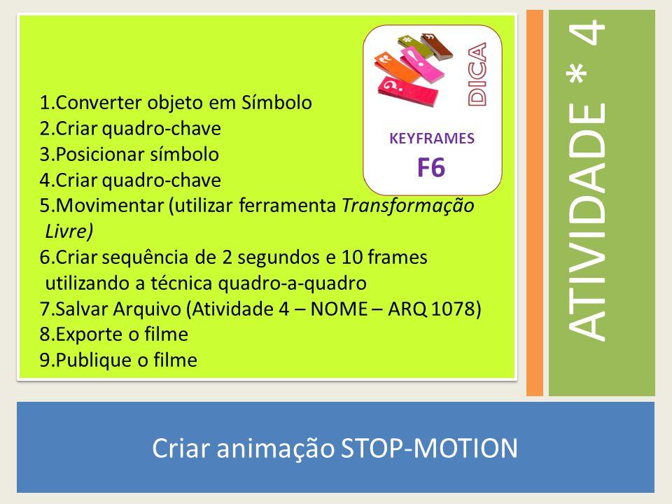 Criar animação STOP-MOTION ATIVIDADE * 4 1.Converter objeto em Símbolo 2.Criar quadro-chave 3.Posicionar símbolo 4.Criar quadro-chave 5.Movimentar (ut