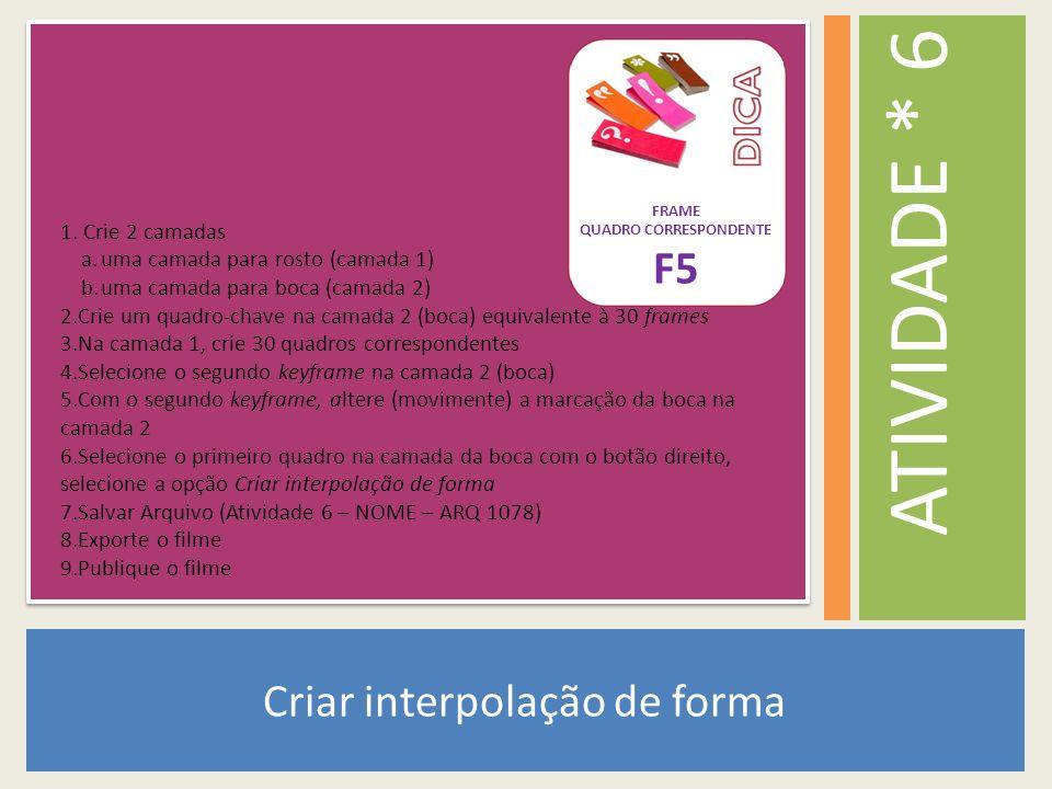 Criar interpolação de forma ATIVIDADE * 6 1. Crie 2 camadas a.uma camada para rosto (camada 1) b.uma camada para boca (camada 2) 2.Crie um quadro-chav