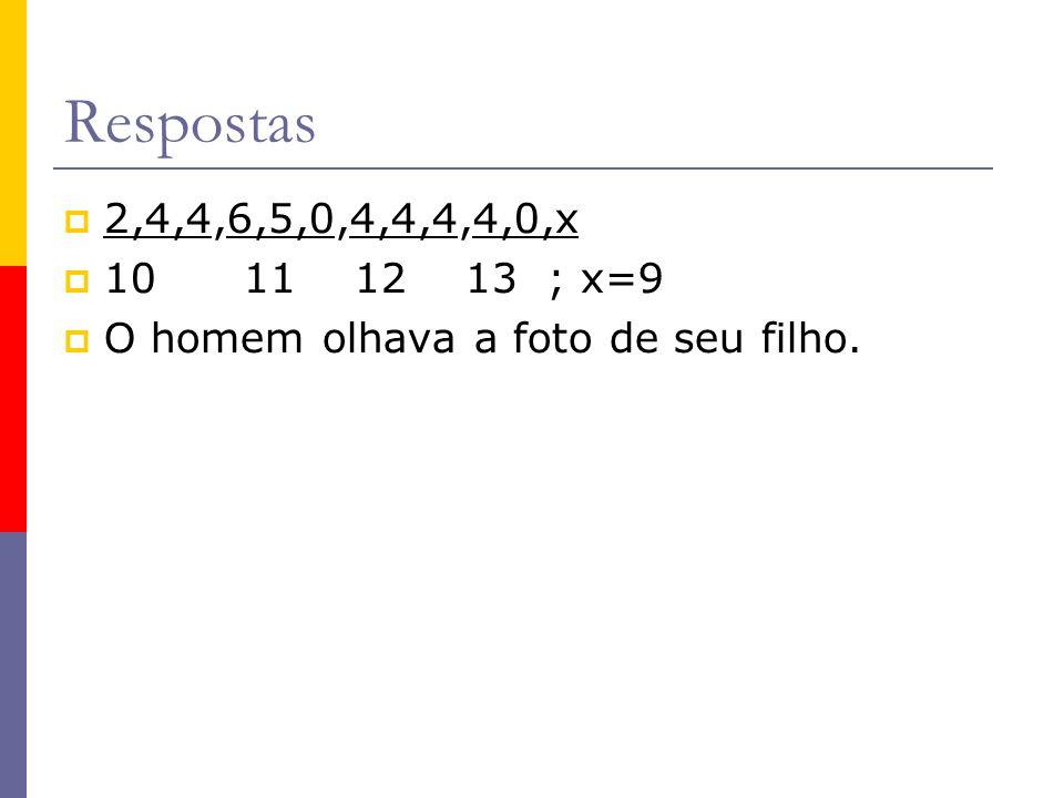 Respostas 2,4,4,6,5,0,4,4,4,4,0,x 10 11 12 13 ; x=9 O homem olhava a foto de seu filho.