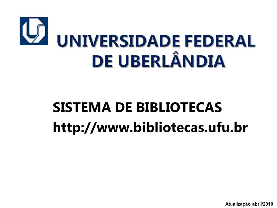UNIVERSIDADE FEDERAL DE UBERLÂNDIA SISTEMA DE BIBLIOTECAS http://www.bibliotecas.ufu.br Atualização abril/2010