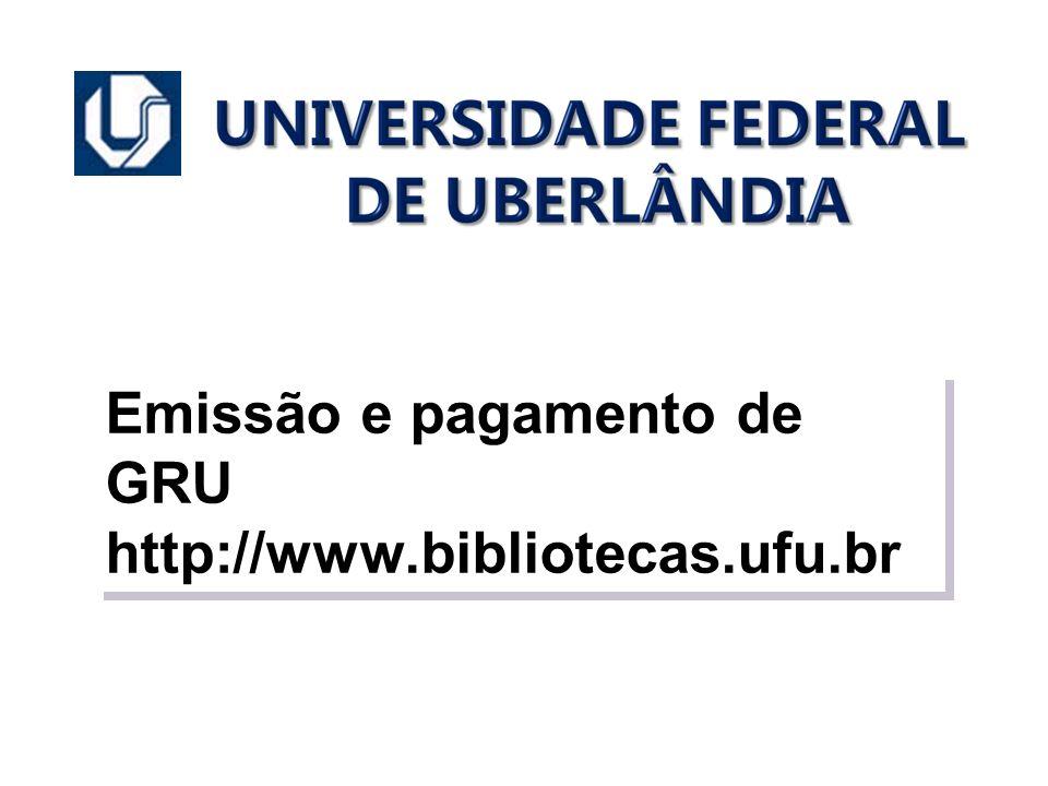 Emissão e pagamento de GRU http://www.bibliotecas.ufu.br Emissão e pagamento de GRU http://www.bibliotecas.ufu.br