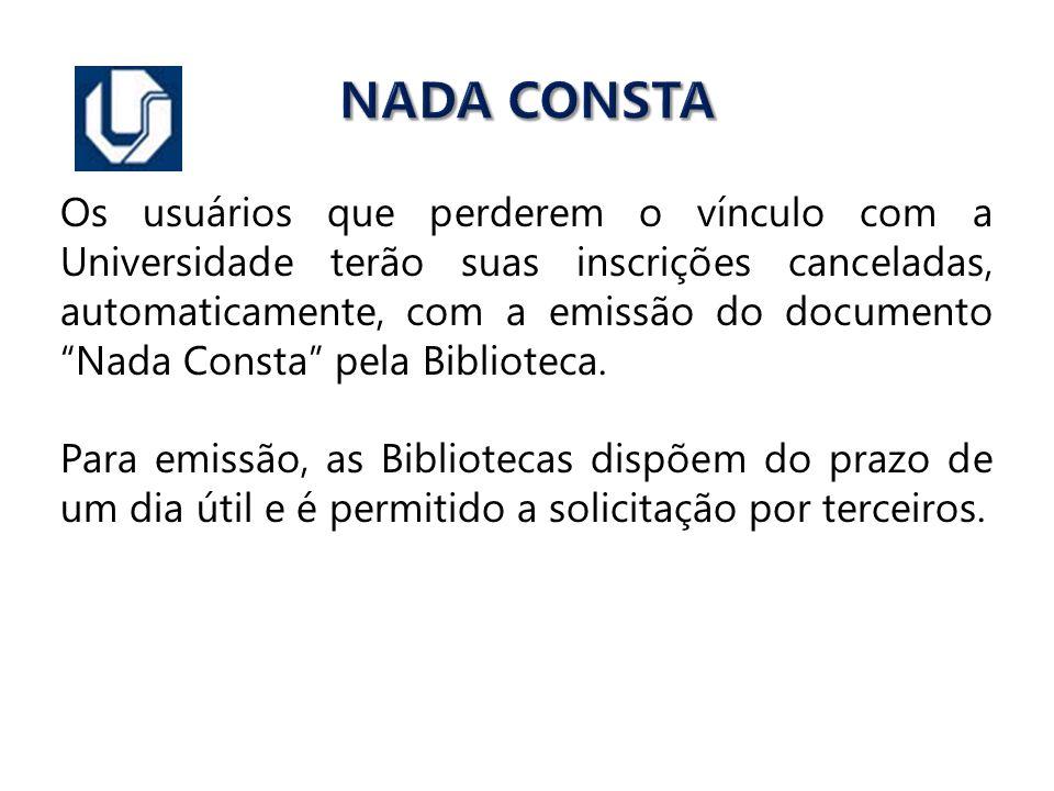 NADA CONSTA Os usuários que perderem o vínculo com a Universidade terão suas inscrições canceladas, automaticamente, com a emissão do documento Nada C