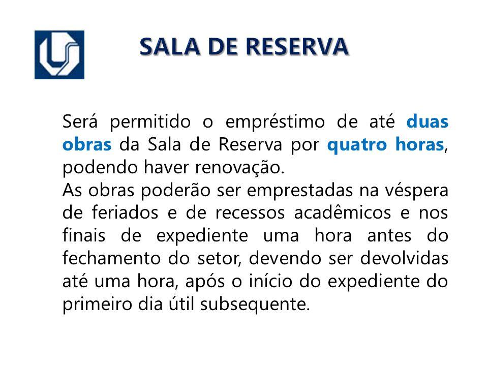 SALA DE RESERVA Será permitido o empréstimo de até duas obras da Sala de Reserva por quatro horas, podendo haver renovação. As obras poderão ser empre