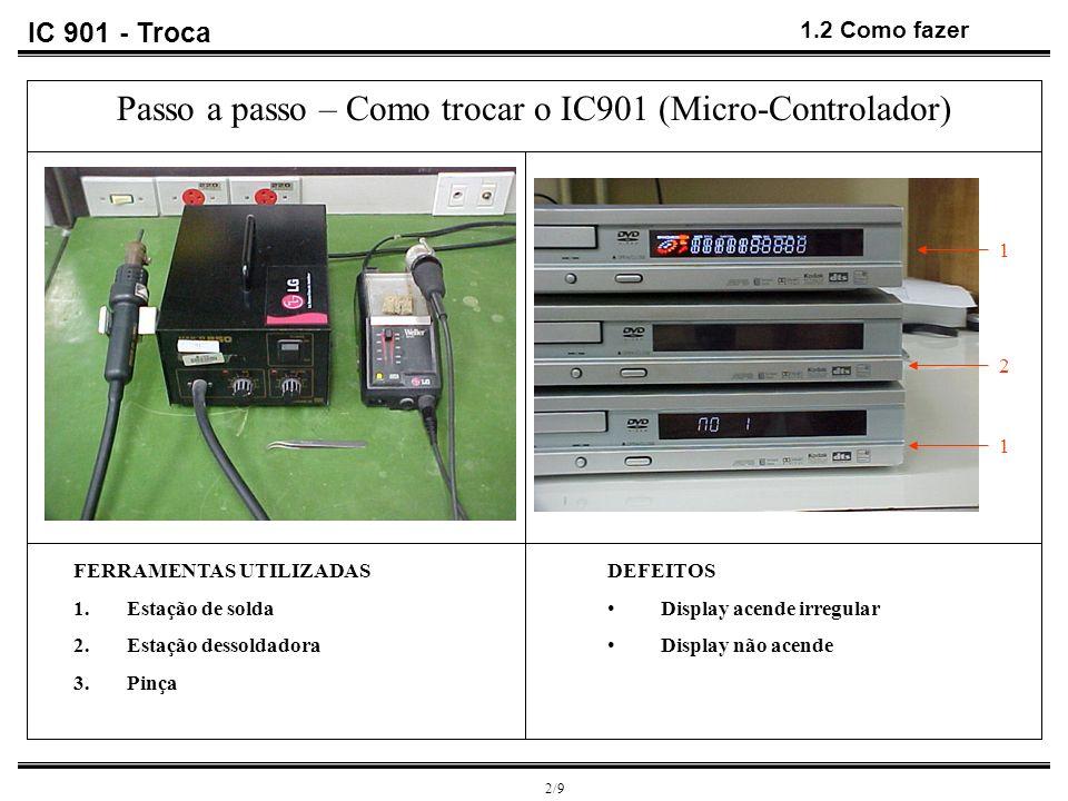 IC 901 - Troca 1.3 Como fazer 3/9 Passo a passo – Como trocar o IC901 (Micro-Controlador) É necessário que dessolde o display e o receptor do controle remoto e retire o suporte de plástico que os mesmos estão apoiados.