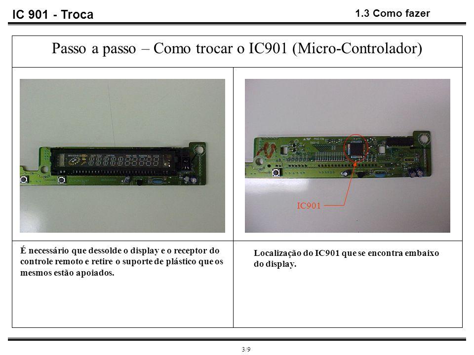 IC 901 - Troca 1.3 Como fazer 3/9 Passo a passo – Como trocar o IC901 (Micro-Controlador) É necessário que dessolde o display e o receptor do controle