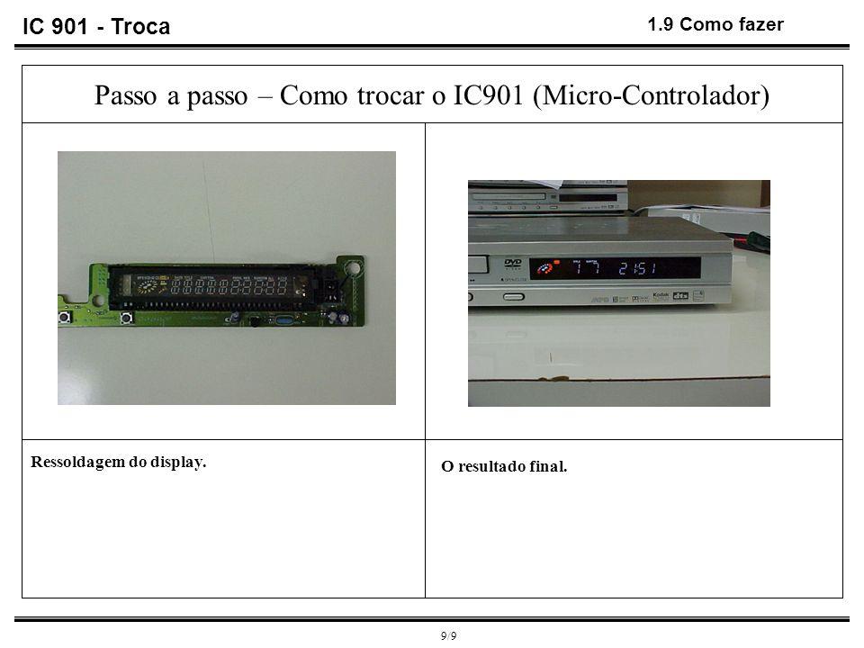 9/9 1.9 Como fazer O resultado final. Ressoldagem do display. Passo a passo – Como trocar o IC901 (Micro-Controlador) IC 901 - Troca