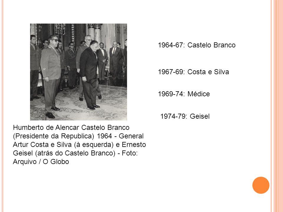 Humberto de Alencar Castelo Branco (Presidente da Republica) 1964 - General Artur Costa e Silva (à esquerda) e Ernesto Geisel (atrás do Castelo Branco) - Foto: Arquivo / O Globo 1964-67: Castelo Branco 1967-69: Costa e Silva 1974-79: Geisel 1969-74: Médice