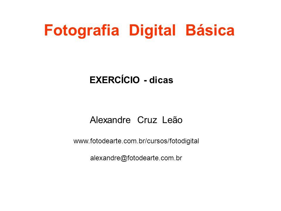Fotografia Digital Básica Alexandre Cruz Leão www.fotodearte.com.br/cursos/fotodigital alexandre@fotodearte.com.br EXERCÍCIO - dicas