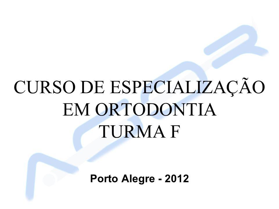 CURSO DE ESPECIALIZAÇÃO EM ORTODONTIA TURMA F Porto Alegre - 2012