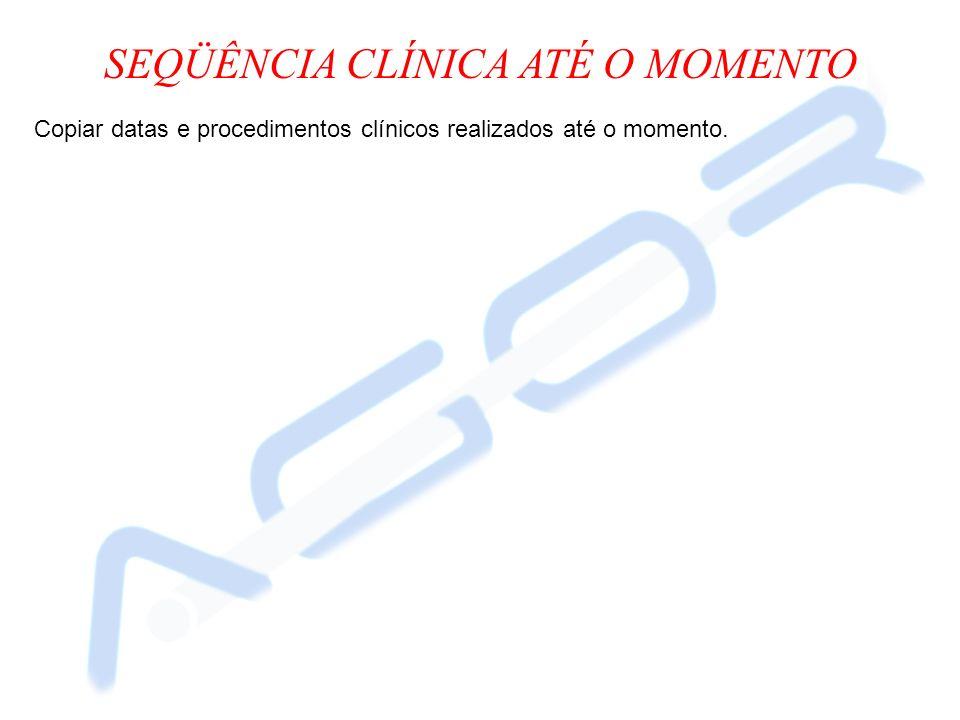 SEQÜÊNCIA CLÍNICA ATÉ O MOMENTO Copiar datas e procedimentos clínicos realizados até o momento.