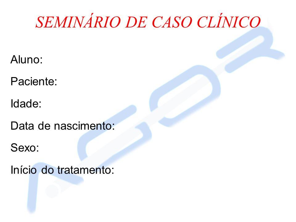 Aluno: Paciente: Idade: Data de nascimento: Sexo: Início do tratamento: SEMINÁRIO DE CASO CLÍNICO