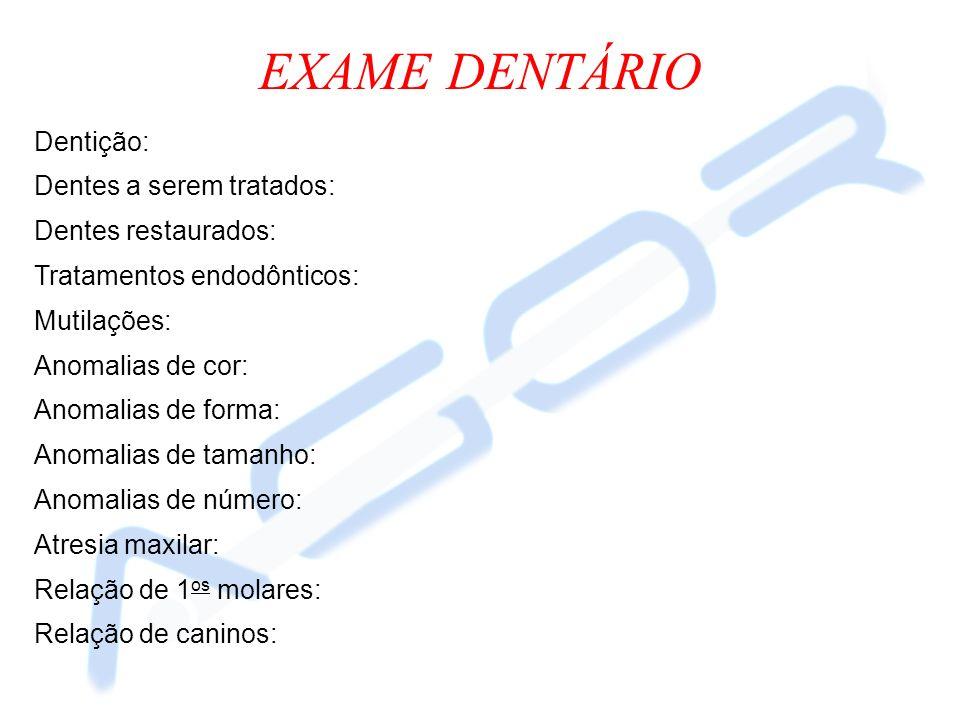 EXAME DENTÁRIO Dentição: Dentes a serem tratados: Dentes restaurados: Tratamentos endodônticos: Mutilações: Anomalias de cor: Anomalias de forma: Anom