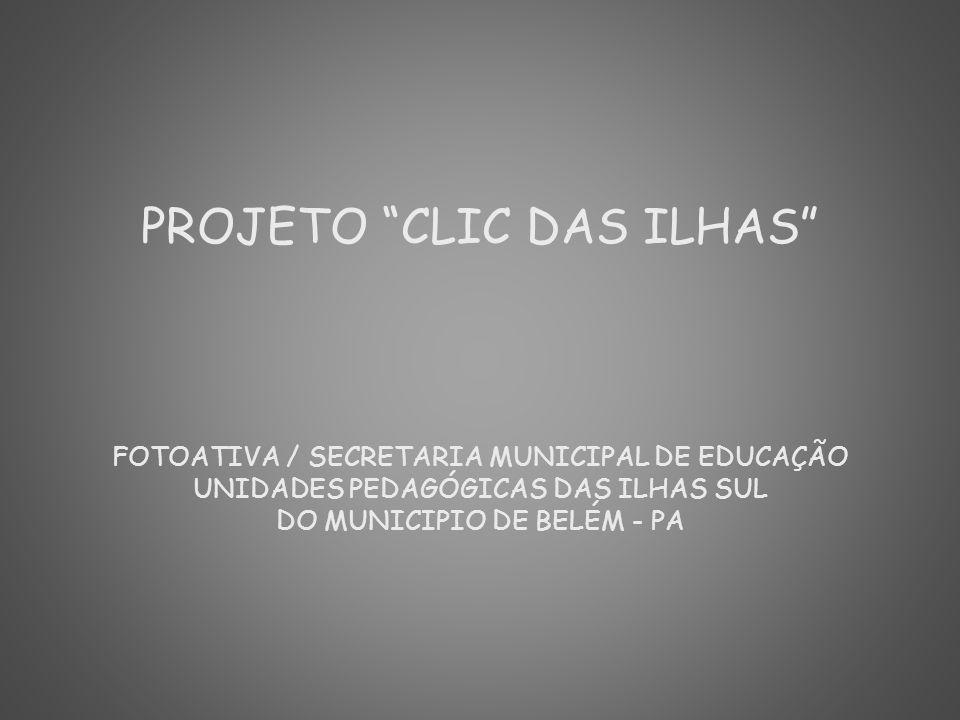 PROJETO CLIC DAS ILHAS FOTOATIVA / SECRETARIA MUNICIPAL DE EDUCAÇÃO UNIDADES PEDAGÓGICAS DAS ILHAS SUL DO MUNICIPIO DE BELÉM - PA