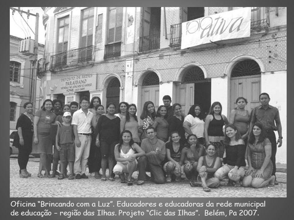 Oficina Brincando com a Luz. Educadores e educadoras da rede municipal de educação – região das Ilhas. Projeto Clic das Ilhas. Belém, Pa 2007.