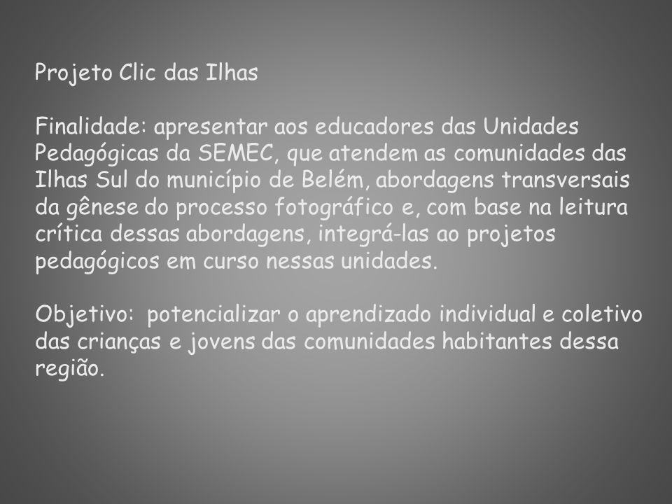 Projeto Clic das Ilhas Finalidade: apresentar aos educadores das Unidades Pedagógicas da SEMEC, que atendem as comunidades das Ilhas Sul do município