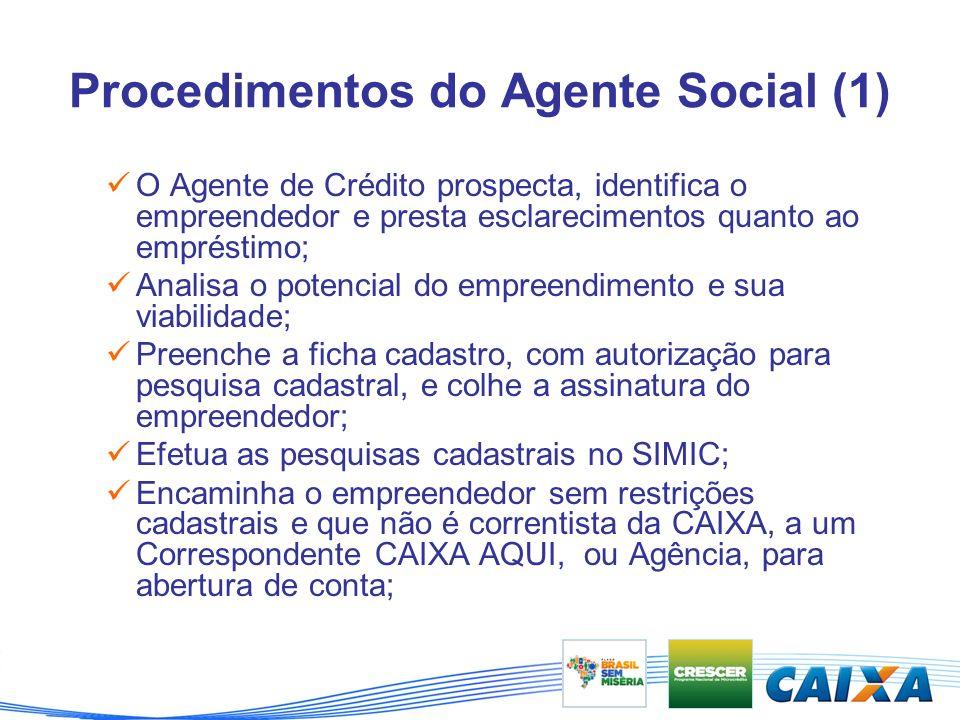 Procedimentos do Agente Social (1) O Agente de Crédito prospecta, identifica o empreendedor e presta esclarecimentos quanto ao empréstimo; Analisa o potencial do empreendimento e sua viabilidade; Preenche a ficha cadastro, com autorização para pesquisa cadastral, e colhe a assinatura do empreendedor; Efetua as pesquisas cadastrais no SIMIC; Encaminha o empreendedor sem restrições cadastrais e que não é correntista da CAIXA, a um Correspondente CAIXA AQUI, ou Agência, para abertura de conta;