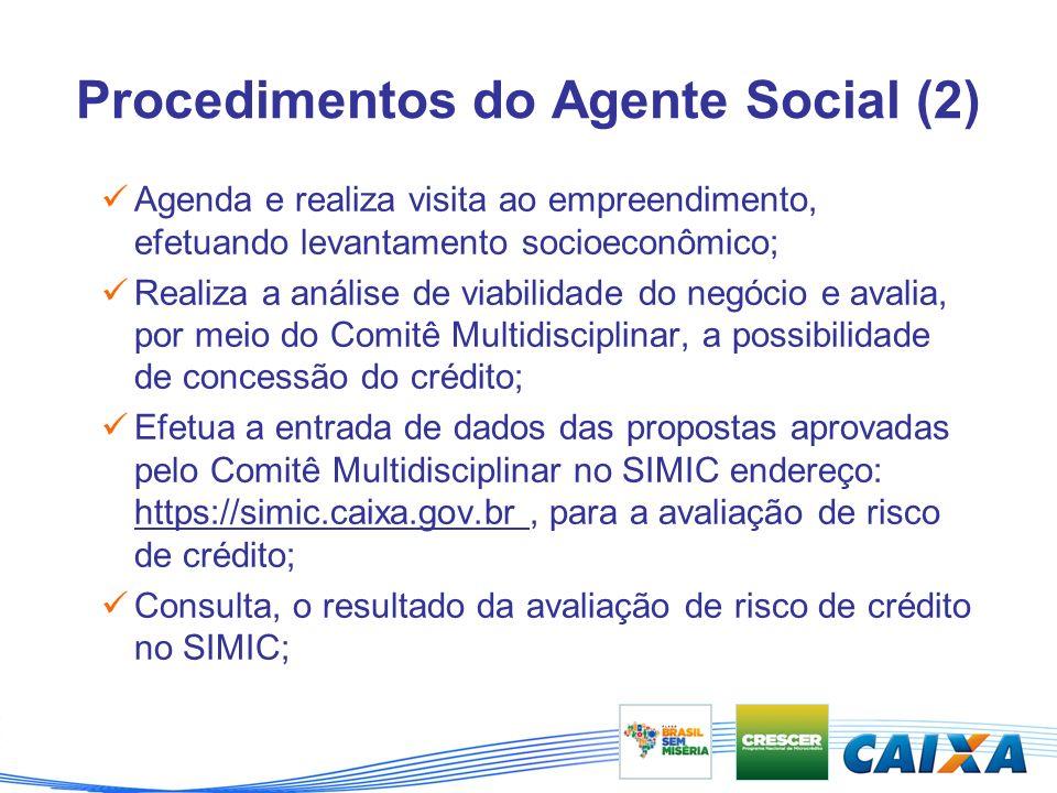 Procedimentos do Agente Social (2) Agenda e realiza visita ao empreendimento, efetuando levantamento socioeconômico; Realiza a análise de viabilidade do negócio e avalia, por meio do Comitê Multidisciplinar, a possibilidade de concessão do crédito; Efetua a entrada de dados das propostas aprovadas pelo Comitê Multidisciplinar no SIMIC endereço: https://simic.caixa.gov.br, para a avaliação de risco de crédito; Consulta, o resultado da avaliação de risco de crédito no SIMIC;