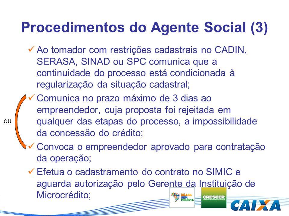 Procedimentos do Agente Social (3) Ao tomador com restrições cadastrais no CADIN, SERASA, SINAD ou SPC comunica que a continuidade do processo está condicionada à regularização da situação cadastral; Comunica no prazo máximo de 3 dias ao empreendedor, cuja proposta foi rejeitada em qualquer das etapas do processo, a impossibilidade da concessão do crédito; Convoca o empreendedor aprovado para contratação da operação; Efetua o cadastramento do contrato no SIMIC e aguarda autorização pelo Gerente da Instituição de Microcrédito; ou
