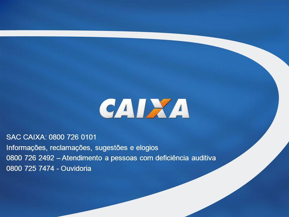 SAC CAIXA: 0800 726 0101 Informações, reclamações, sugestões e elogios 0800 726 2492 – Atendimento a pessoas com deficiência auditiva 0800 725 7474 - Ouvidoria