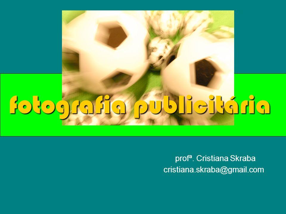 profª. Cristiana Skraba cristiana.skraba@gmail.com fotografia publicitária