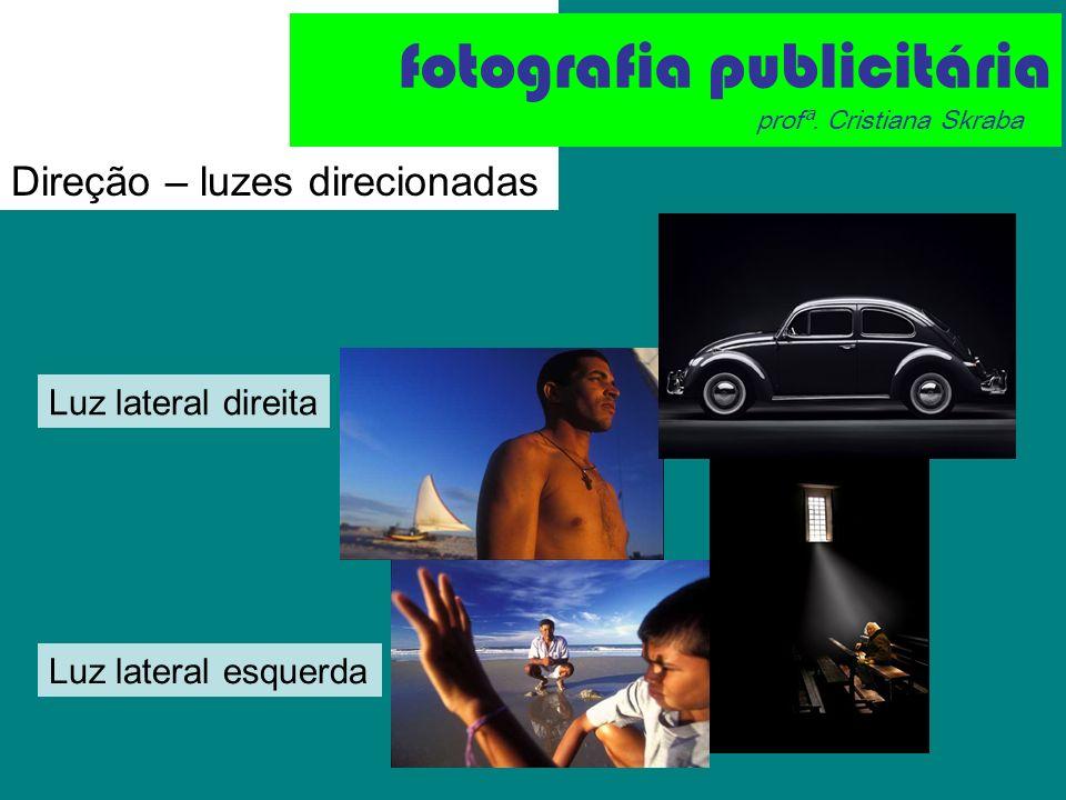 Direção – luzes direcionadas Luz lateral direita Luz lateral esquerda fotografia publicitária profª. Cristiana Skraba