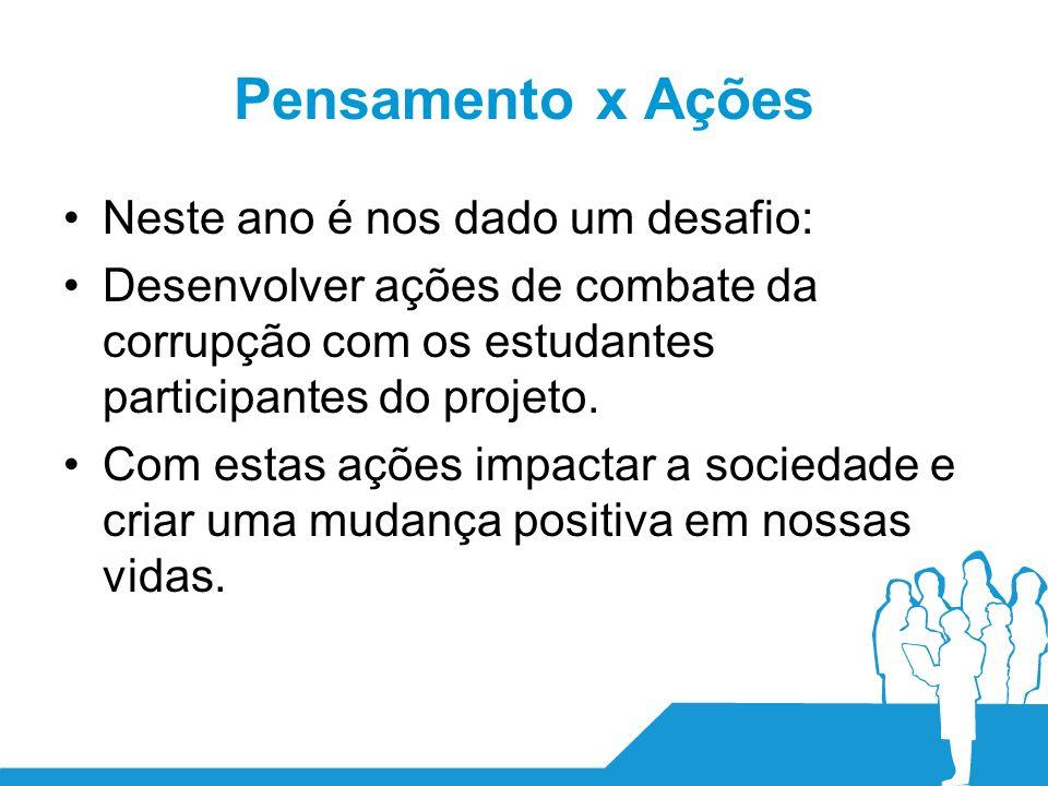 Pensamento x Ações Neste ano é nos dado um desafio: Desenvolver ações de combate da corrupção com os estudantes participantes do projeto.