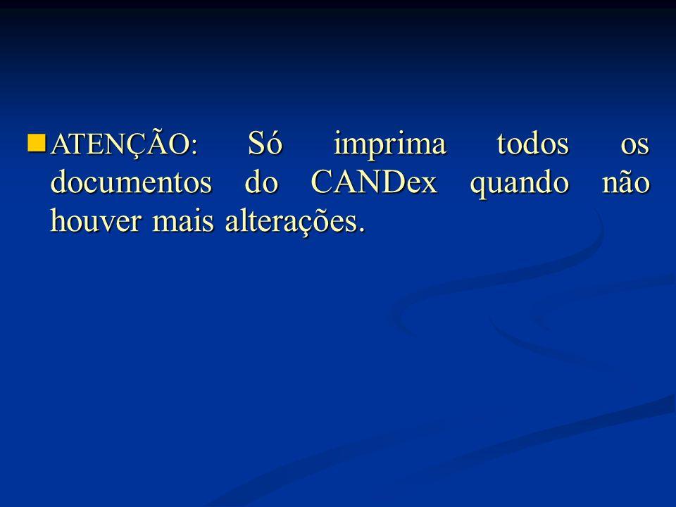 ATENÇÃO: Só imprima todos os documentos do CANDex quando não houver mais alterações.