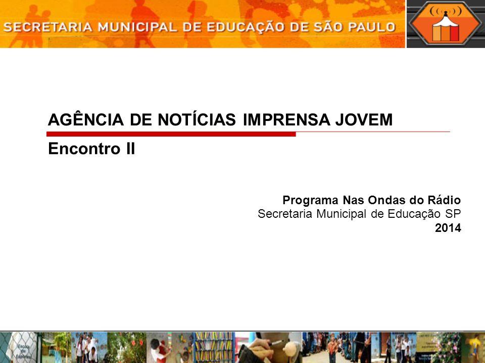 Programa Nas Ondas do Rádio Secretaria Municipal de Educação SP 2014 AGÊNCIA DE NOTÍCIAS IMPRENSA JOVEM Encontro II