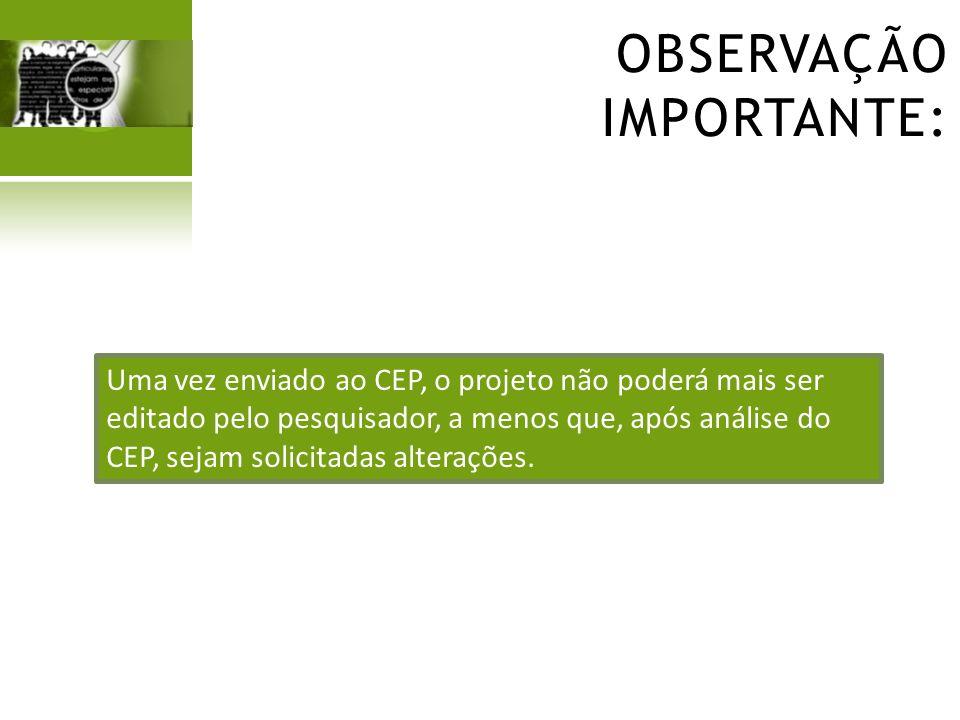 OBSERVAÇÃO IMPORTANTE: Uma vez enviado ao CEP, o projeto não poderá mais ser editado pelo pesquisador, a menos que, após análise do CEP, sejam solicit