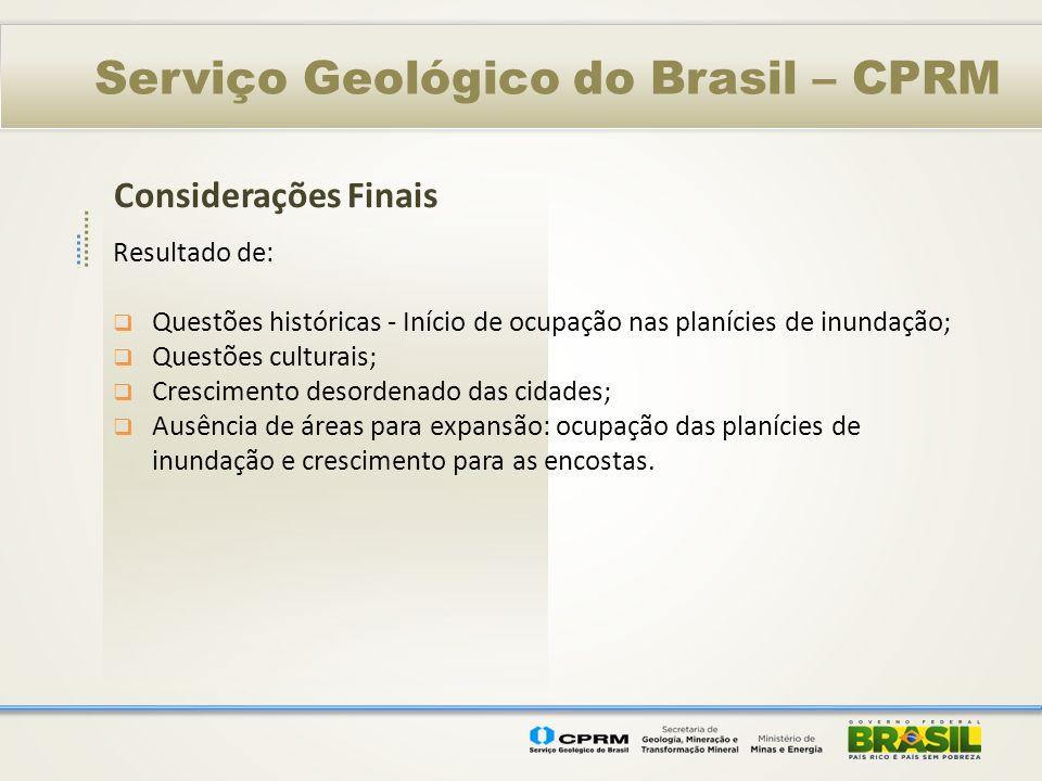 Considerações Finais Serviço Geológico do Brasil – CPRM Resultado de: Questões históricas - Início de ocupação nas planícies de inundação; Questões cu
