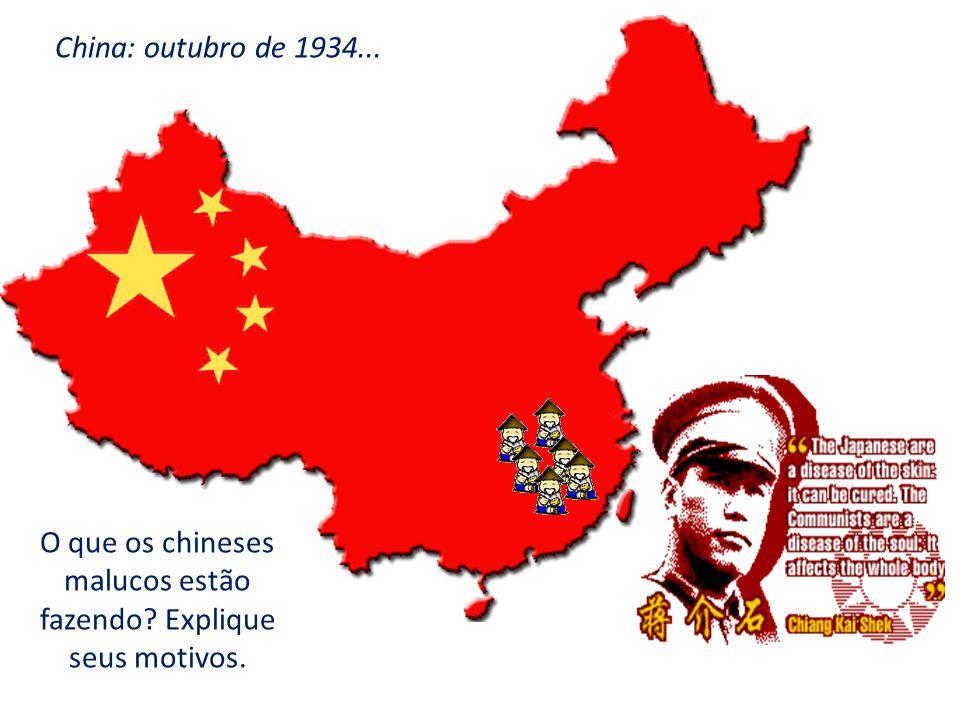O que os chineses malucos estão fazendo? Explique seus motivos. China: outubro de 1934...