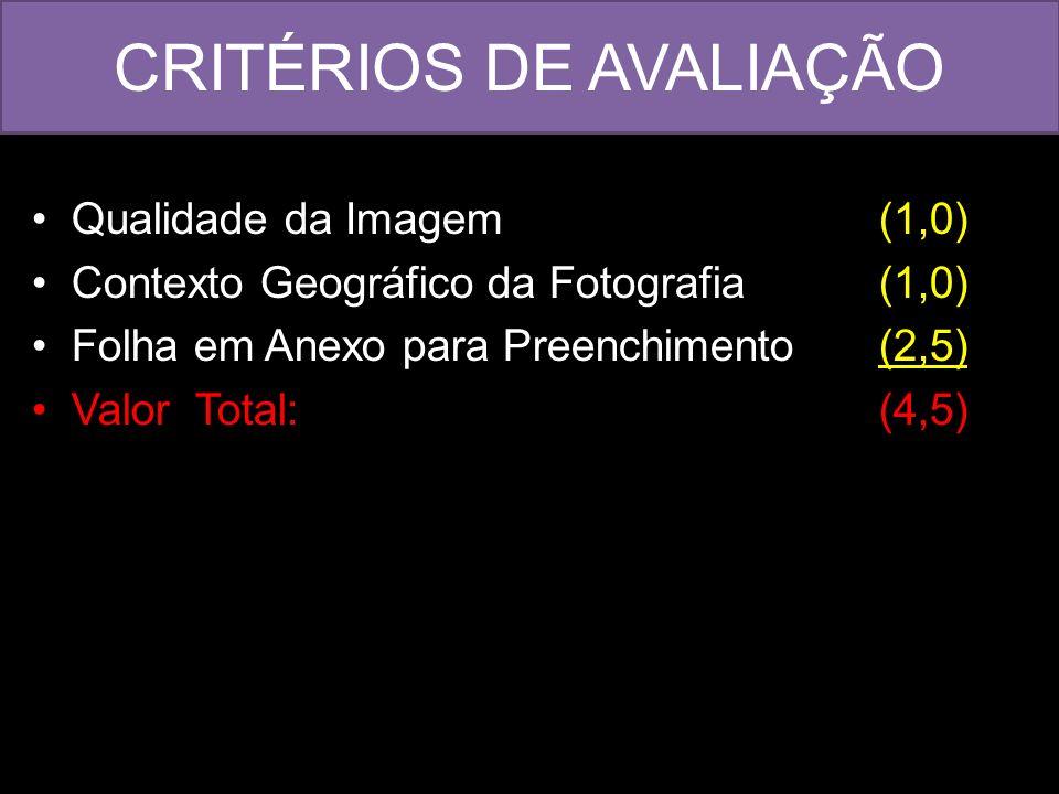 CRITÉRIOS DE AVALIAÇÃO Qualidade da Imagem (1,0) Contexto Geográfico da Fotografia (1,0) Folha em Anexo para Preenchimento (2,5) Valor Total: (4,5)