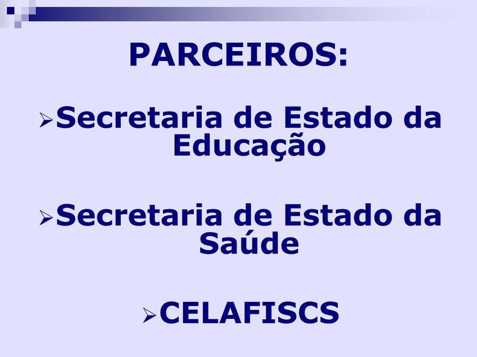 PARCEIROS: Secretaria de Estado da Educação Secretaria de Estado da Saúde CELAFISCS