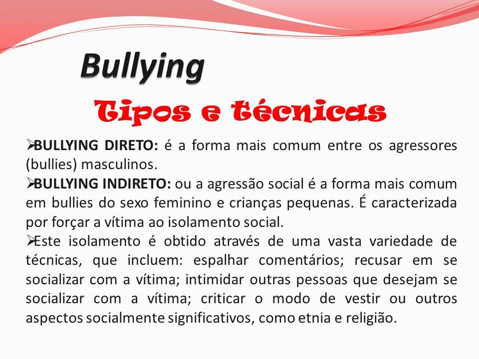 Tipos e técnicas BULLYING DIRETO: é a forma mais comum entre os agressores (bullies) masculinos. BULLYING INDIRETO: ou a agressão social é a forma mai