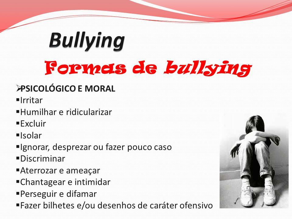 Formas de bullying PSICOLÓGICO E MORAL Irritar Humilhar e ridicularizar Excluir Isolar Ignorar, desprezar ou fazer pouco caso Discriminar Aterrozar e