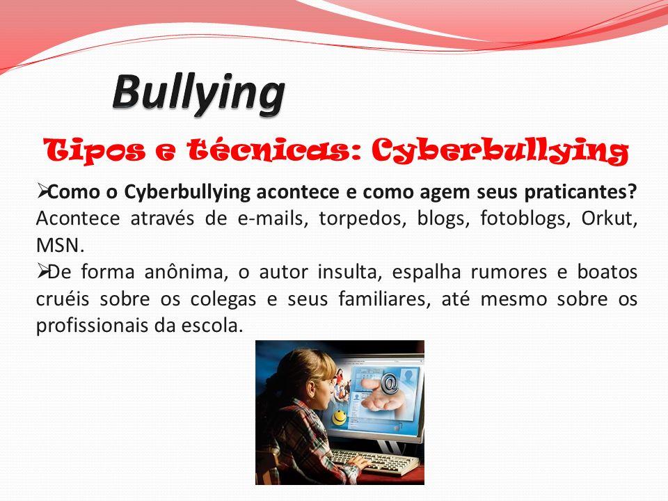Tipos e técnicas: Cyberbullying Como o Cyberbullying acontece e como agem seus praticantes? Acontece através de e-mails, torpedos, blogs, fotoblogs, O