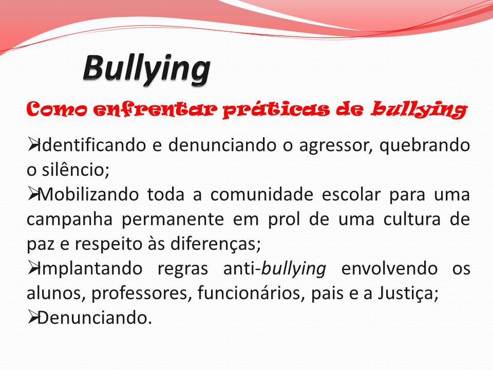Como enfrentar práticas de bullying Identificando e denunciando o agressor, quebrando o silêncio; Mobilizando toda a comunidade escolar para uma campa