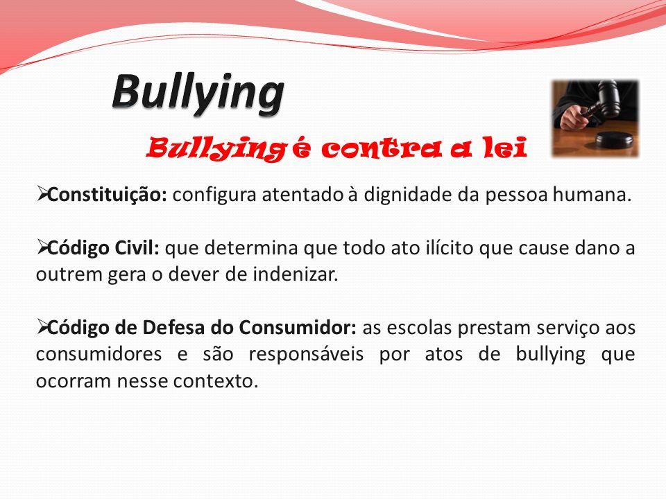 Bullying é contra a lei Constituição: configura atentado à dignidade da pessoa humana. Código Civil: que determina que todo ato ilícito que cause dano