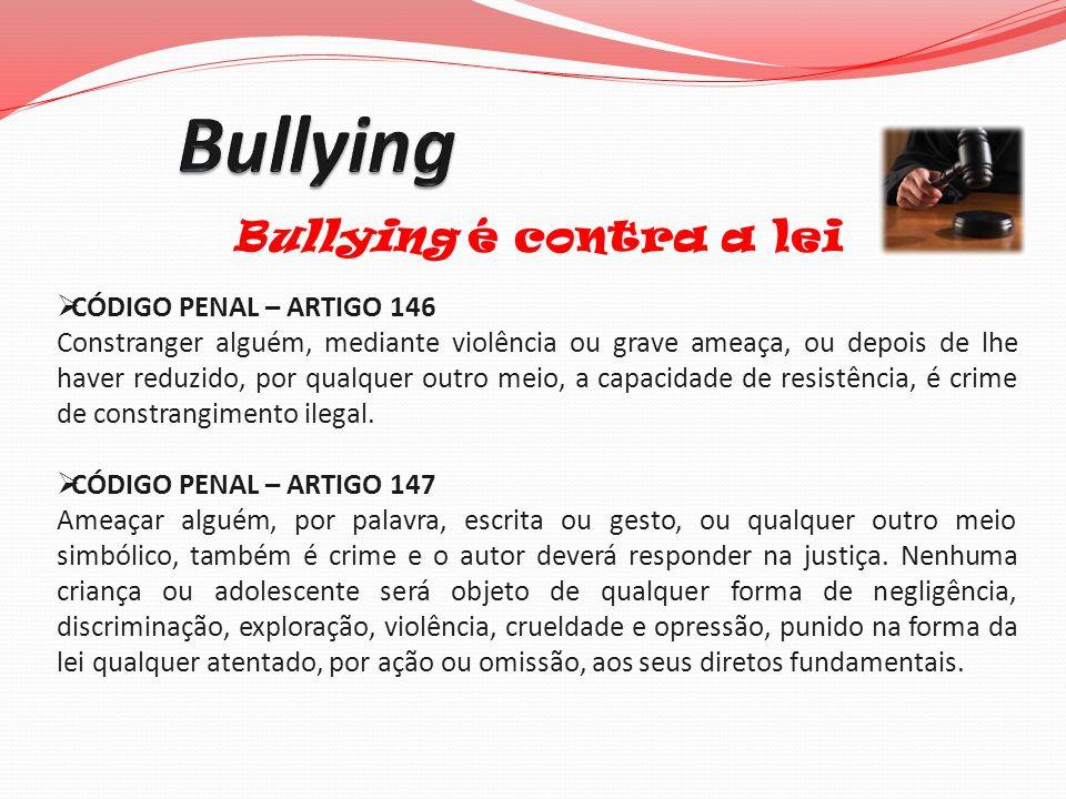 Bullying é contra a lei CÓDIGO PENAL – ARTIGO 146 Constranger alguém, mediante violência ou grave ameaça, ou depois de lhe haver reduzido, por qualque