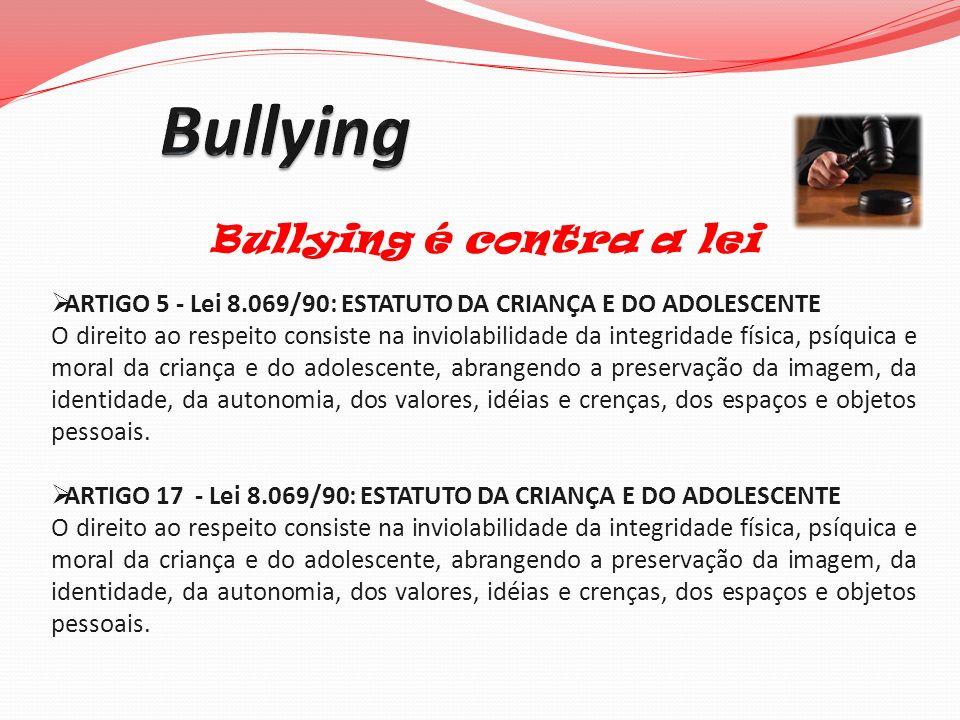Bullying é contra a lei ARTIGO 5 - Lei 8.069/90: ESTATUTO DA CRIANÇA E DO ADOLESCENTE O direito ao respeito consiste na inviolabilidade da integridade