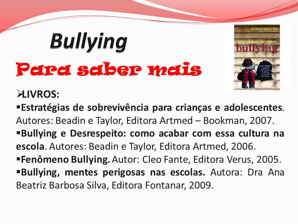 Para saber mais LIVROS: Estratégias de sobrevivência para crianças e adolescentes. Autores: Beadin e Taylor, Editora Artmed – Bookman, 2007. Bullying