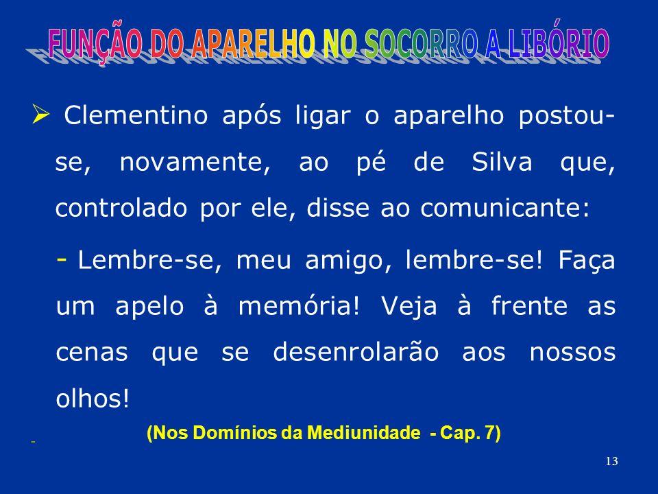 Clementino após ligar o aparelho postou- se, novamente, ao pé de Silva que, controlado por ele, disse ao comunicante: - Lembre-se, meu amigo, lembre-s