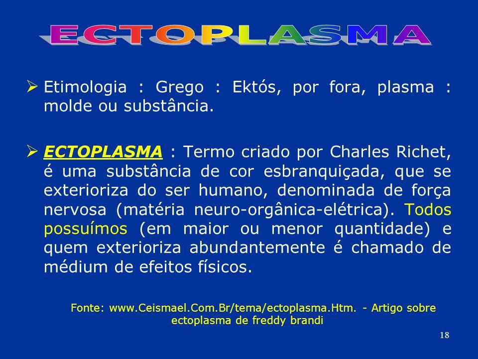 Etimologia : Grego : Ektós, por fora, plasma : molde ou substância. ECTOPLASMA : Termo criado por Charles Richet, é uma substância de cor esbranquiçad