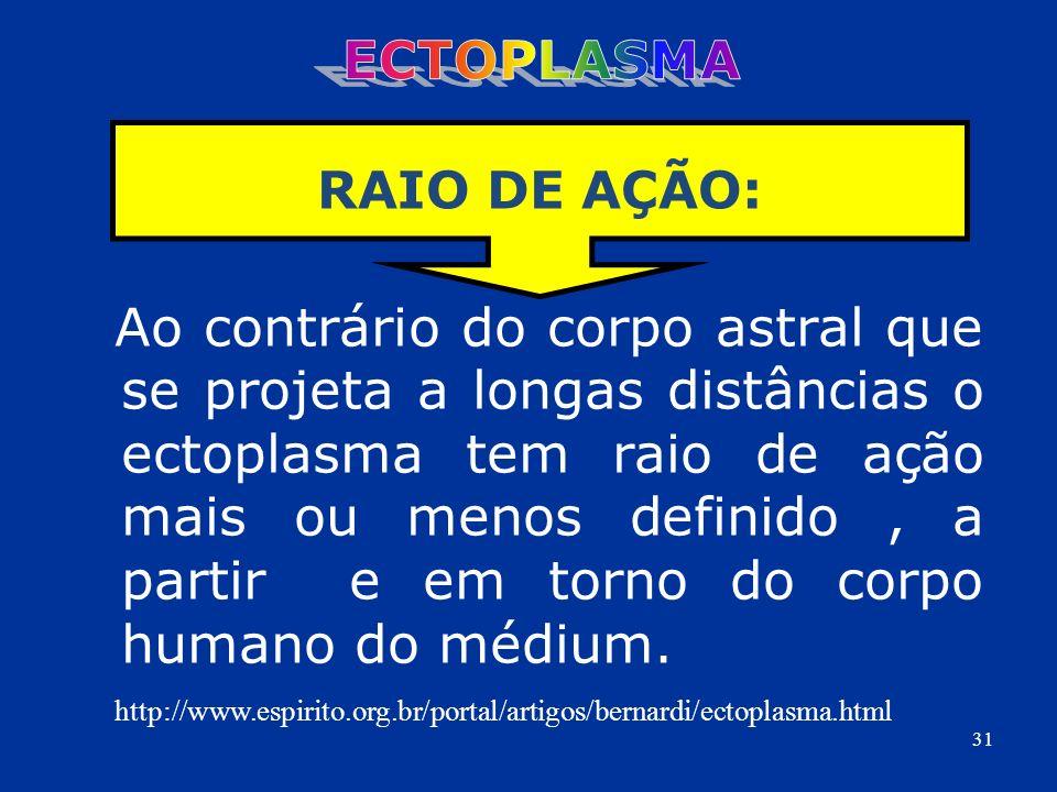 Ao contrário do corpo astral que se projeta a longas distâncias o ectoplasma tem raio de ação mais ou menos definido, a partir e em torno do corpo hum