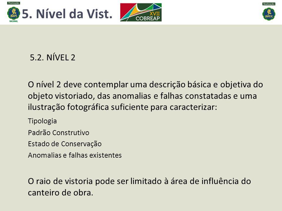 5. Nível da Vist. 5.2. NÍVEL 2 O nível 2 deve contemplar uma descrição básica e objetiva do objeto vistoriado, das anomalias e falhas constatadas e um