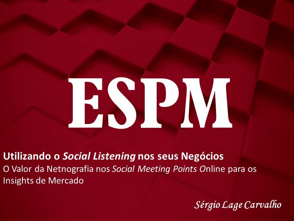 Utilizando o Social Listening nos seus Negócios O Valor da Netnografia nos Social Meeting Points Online para os Insights de Mercado Sérgio Lage Carval
