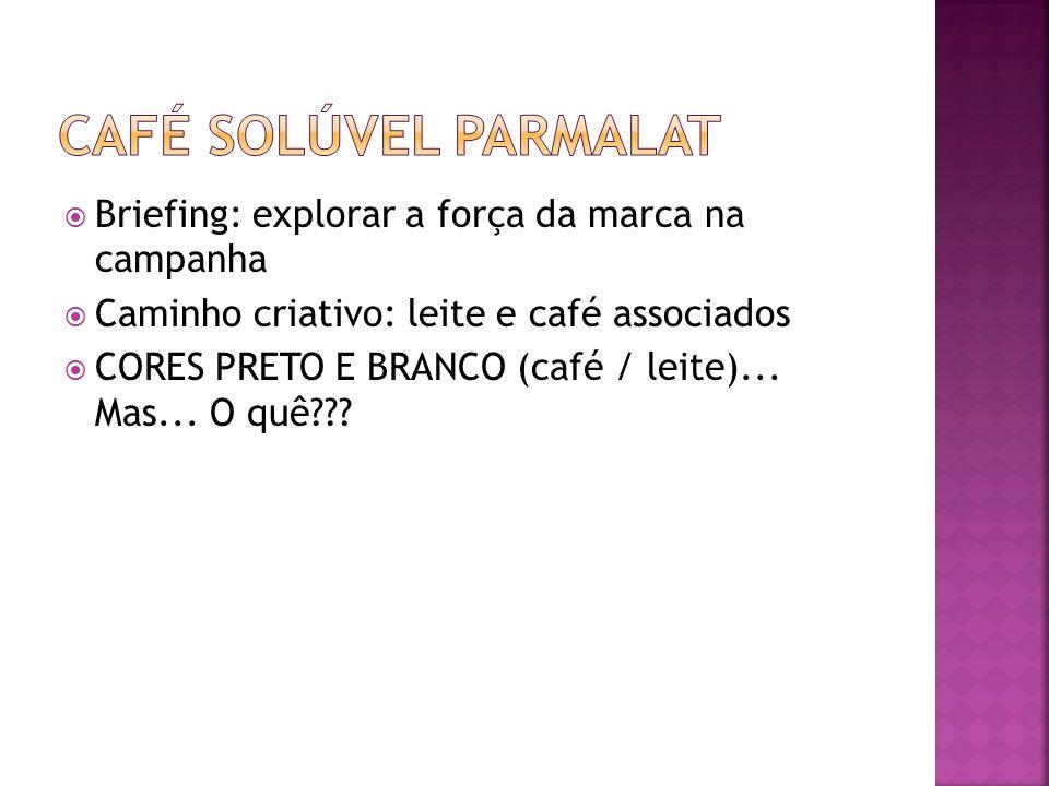Briefing: explorar a força da marca na campanha Caminho criativo: leite e café associados CORES PRETO E BRANCO (café / leite)... Mas... O quê???