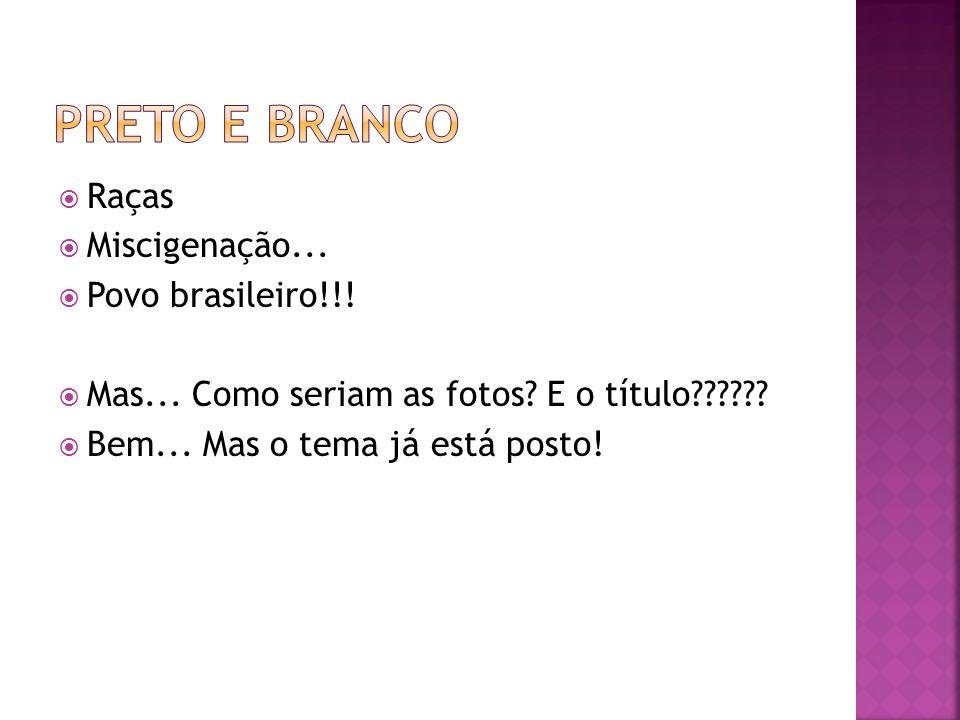 Raças Miscigenação... Povo brasileiro!!! Mas... Como seriam as fotos? E o título?????? Bem... Mas o tema já está posto!