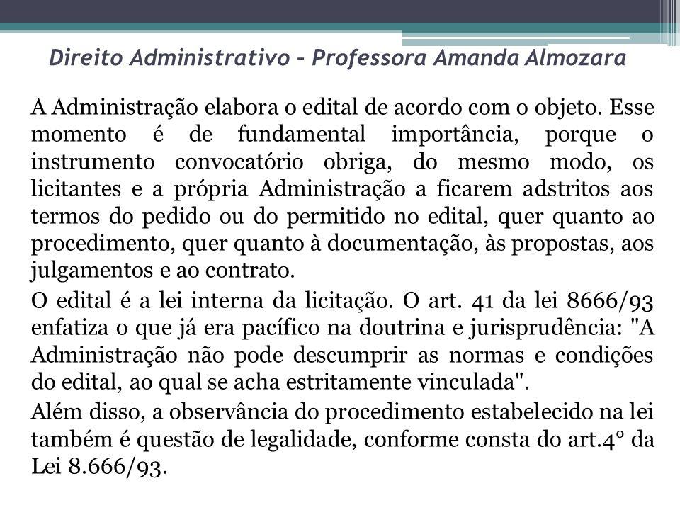 Direito Administrativo – Professora Amanda Almozara A Administração elabora o edital de acordo com o objeto. Esse momento é de fundamental importância